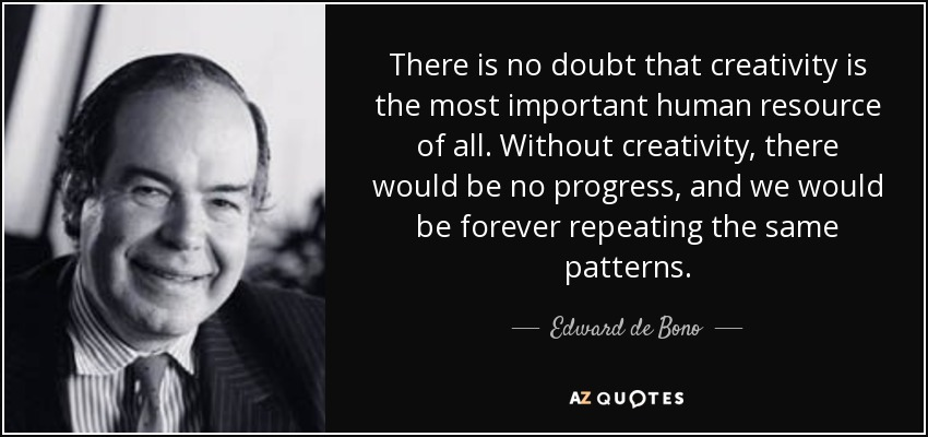 There is no doubt that creativity is the most important human resource of all. Without creativity, there would be no progress, and we would be forever repeating the same patterns. - Edward de Bono