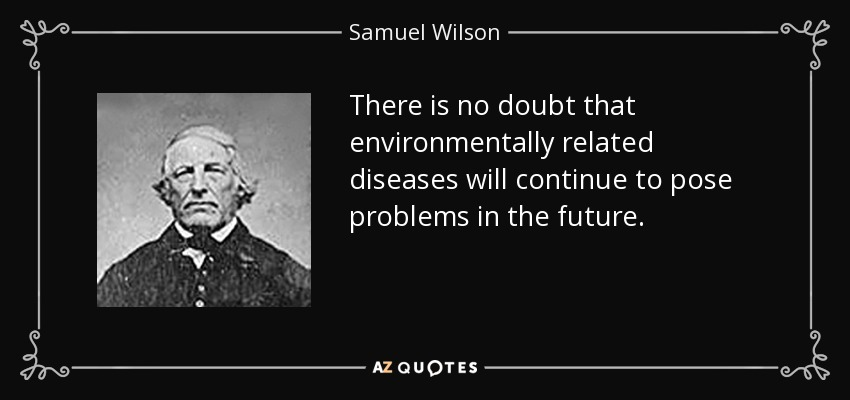 There is no doubt that environmentally related diseases will continue to pose problems in the future. - Samuel Wilson
