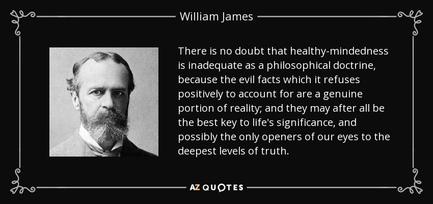 There is no doubt that healthy-mindedness is inadequate as a philosophical doctrine, because the evil facts which it refuses positively to account for are a genuine portion of reality; and they may after all be the best key to life's significance, and possibly the only openers of our eyes to the deepest levels of truth. - William James