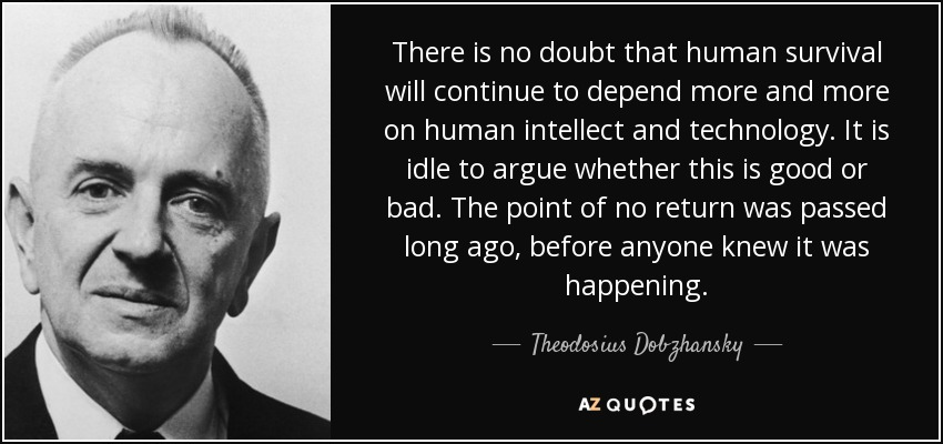 There is no doubt that human survival will continue to depend more and more on human intellect and technology. It is idle to argue whether this is good or bad. The point of no return was passed long ago, before anyone knew it was happening. - Theodosius Dobzhansky