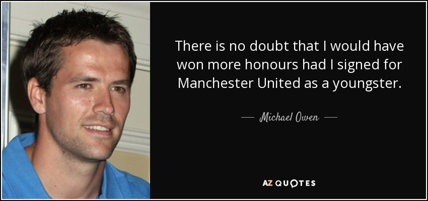 There is no doubt that I would have won more honours had I signed for Manchester United as a youngster. - Michael Owen