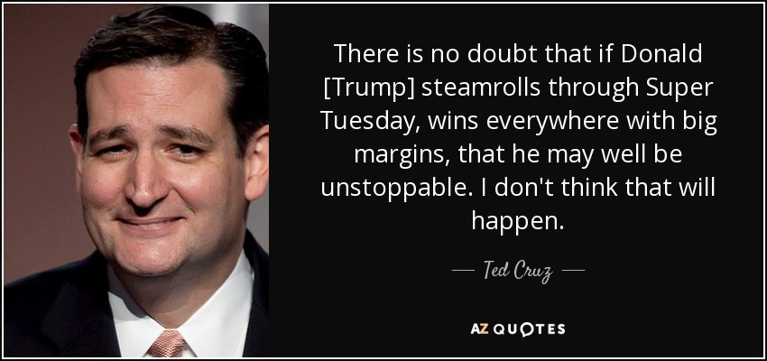 There is no doubt that if Donald [Trump] steamrolls through Super Tuesday, wins everywhere with big margins, that he may well be unstoppable. I don't think that will happen. - Ted Cruz