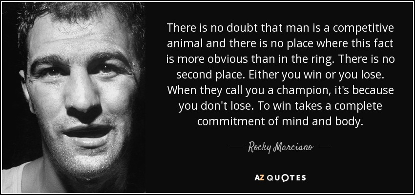 There is no doubt that man is a competitive animal and there is no place where this fact is more obvious than in the ring. There is no second place. Either you win or you lose. When they call you a champion, it's because you don't lose. To win takes a complete commitment of mind and body. - Rocky Marciano