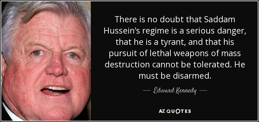 There is no doubt that Saddam Hussein's regime is a serious danger, that he is a tyrant, and that his pursuit of lethal weapons of mass destruction cannot be tolerated. He must be disarmed. - Edward Kennedy