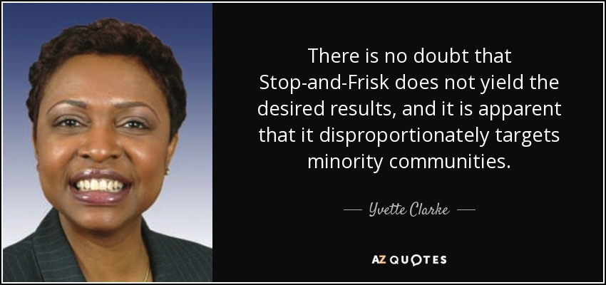 There is no doubt that Stop-and-Frisk does not yield the desired results, and it is apparent that it disproportionately targets minority communities. - Yvette Clarke