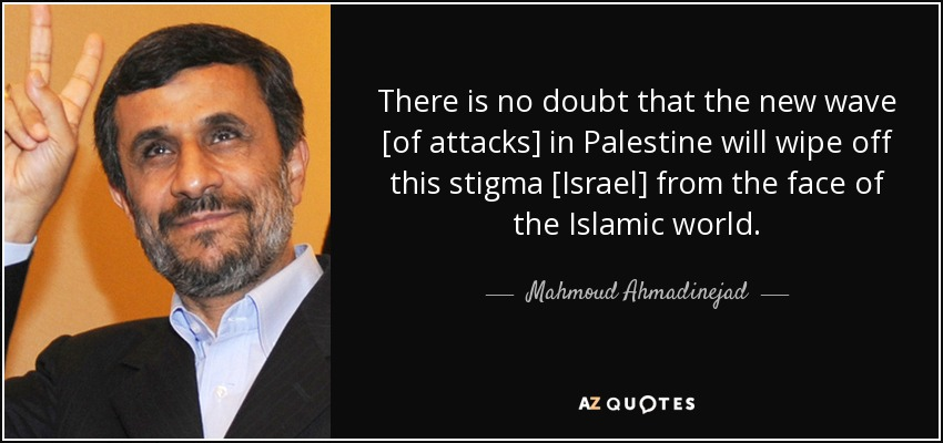There is no doubt that the new wave [of attacks] in Palestine will wipe off this stigma [Israel] from the face of the Islamic world. - Mahmoud Ahmadinejad