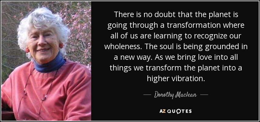 There is no doubt that the planet is going through a transformation where all of us are learning to recognize our wholeness. The soul is being grounded in a new way. As we bring love into all things we transform the planet into a higher vibration. - Dorothy Maclean