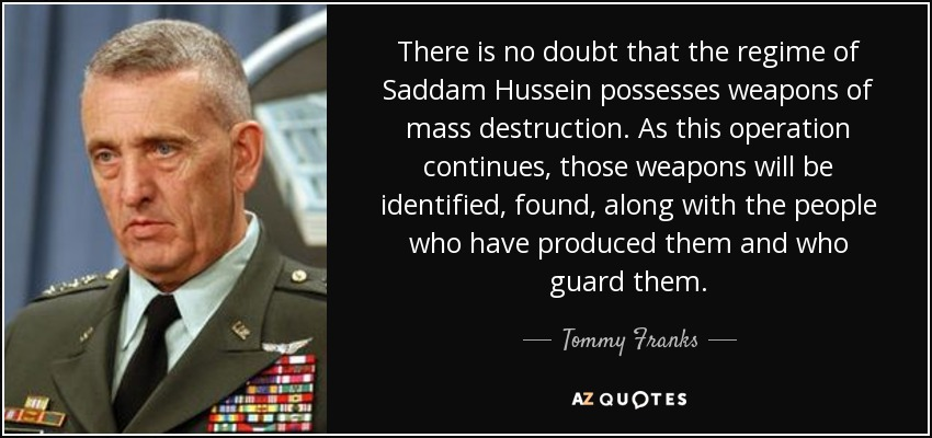 There is no doubt that the regime of Saddam Hussein possesses weapons of mass destruction. As this operation continues, those weapons will be identified, found, along with the people who have produced them and who guard them. - Tommy Franks