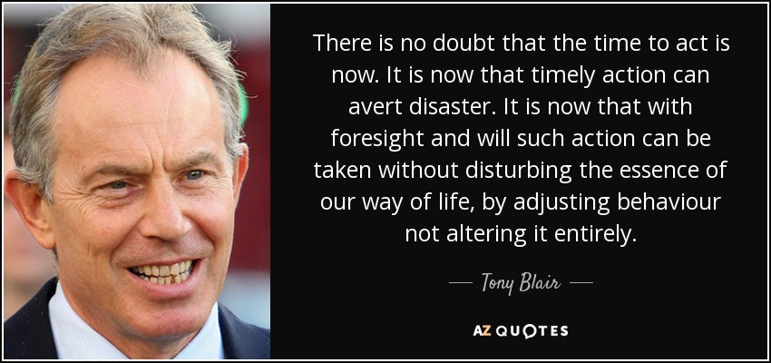 There is no doubt that the time to act is now. It is now that timely action can avert disaster. It is now that with foresight and will such action can be taken without disturbing the essence of our way of life, by adjusting behaviour not altering it entirely. - Tony Blair