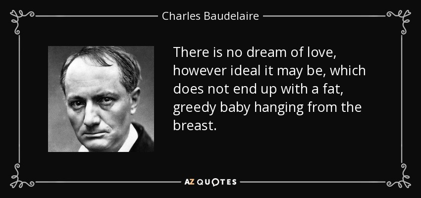 There is no dream of love, however ideal it may be, which does not end up with a fat, greedy baby hanging from the breast. - Charles Baudelaire