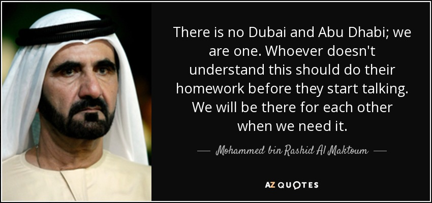 There is no Dubai and Abu Dhabi; we are one. Whoever doesn't understand this should do their homework before they start talking. We will be there for each other when we need it. - Mohammed bin Rashid Al Maktoum