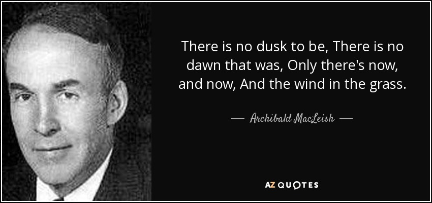 There is no dusk to be, There is no dawn that was, Only there's now, and now, And the wind in the grass. - Archibald MacLeish
