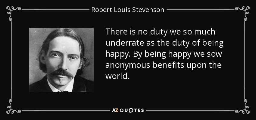 There is no duty we so much underrate as the duty of being happy. By being happy we sow anonymous benefits upon the world. - Robert Louis Stevenson