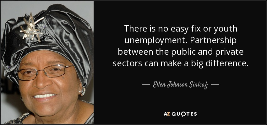 There is no easy fix or youth unemployment. Partnership between the public and private sectors can make a big difference. - Ellen Johnson Sirleaf