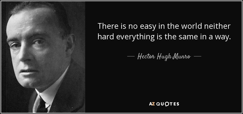 There is no easy in the world neither hard everything is the same in a way. - Hector Hugh Munro