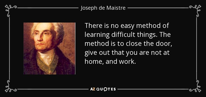 There is no easy method of learning difficult things. The method is to close the door, give out that you are not at home, and work. - Joseph de Maistre