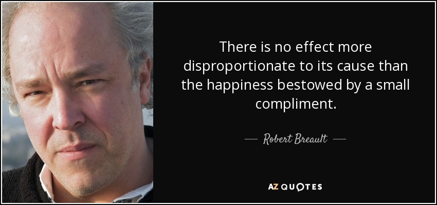 There is no effect more disproportionate to its cause than the happiness bestowed by a small compliment. - Robert Breault