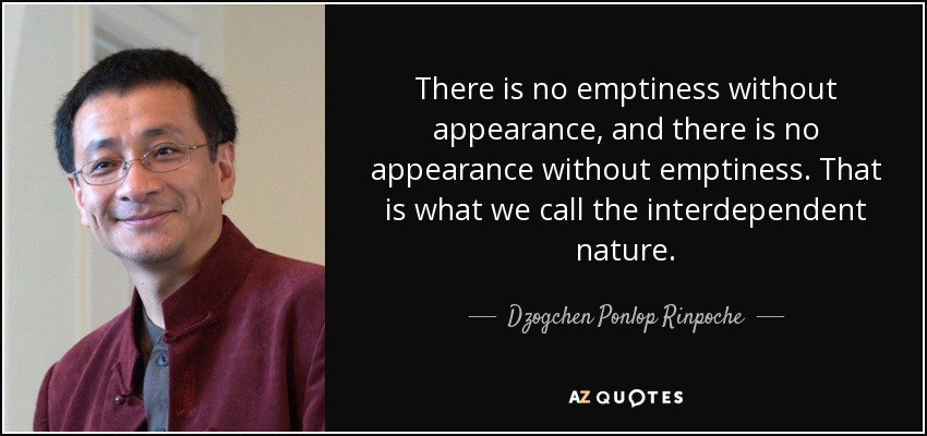 There is no emptiness without appearance, and there is no appearance without emptiness. That is what we call the interdependent nature. - Dzogchen Ponlop Rinpoche