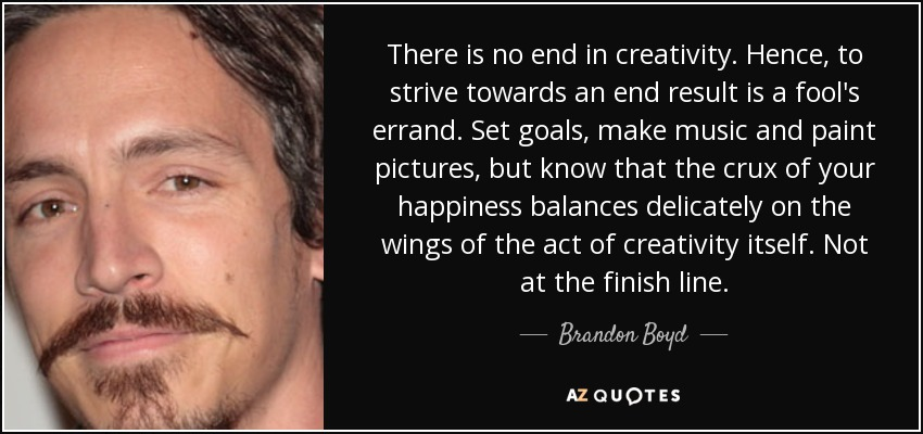 There is no end in creativity. Hence, to strive towards an end result is a fool's errand. Set goals, make music and paint pictures, but know that the crux of your happiness balances delicately on the wings of the act of creativity itself. Not at the finish line. - Brandon Boyd
