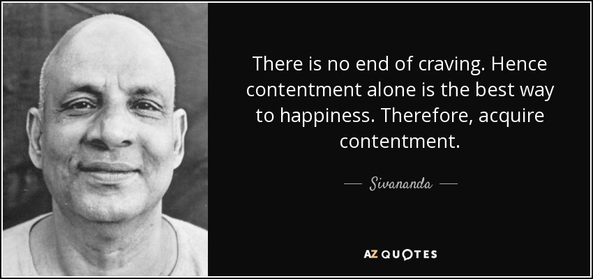 There is no end of craving. Hence contentment alone is the best way to happiness. Therefore, acquire contentment. - Sivananda