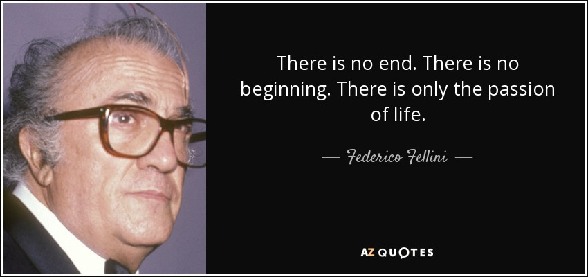 There is no end. There is no beginning. There is only the passion of life. - Federico Fellini