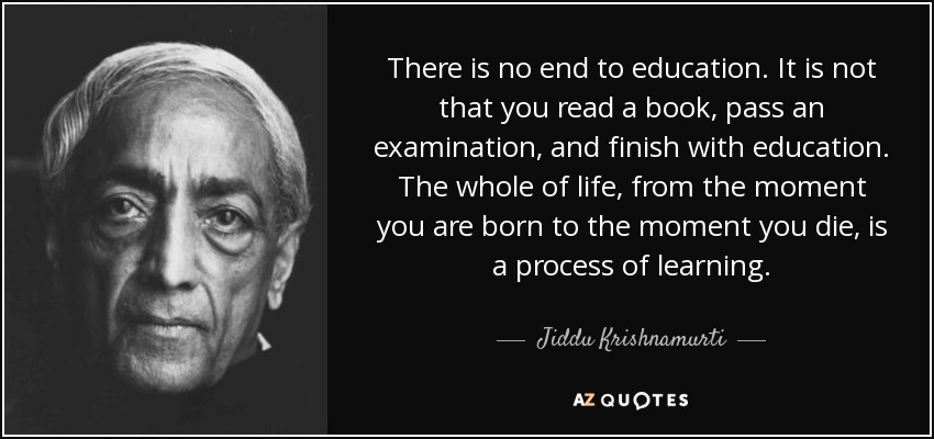 There is no end to education. It is not that you read a book, pass an examination, and finish with education. The whole of life, from the moment you are born to the moment you die, is a process of learning. - Jiddu Krishnamurti