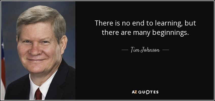 There is no end to learning, but there are many beginnings. - Tim Johnson