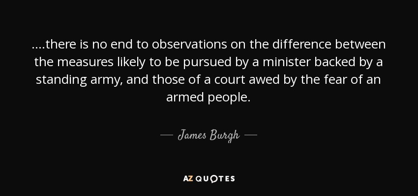 ....there is no end to observations on the difference between the measures likely to be pursued by a minister backed by a standing army, and those of a court awed by the fear of an armed people. - James Burgh