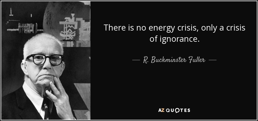 There is no energy crisis, only a crisis of ignorance. - R. Buckminster Fuller