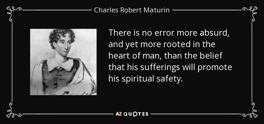 There is no error more absurd, and yet more rooted in the heart of man, than the belief that his sufferings will promote his spiritual safety. - Charles Robert Maturin
