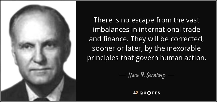 There is no escape from the vast imbalances in international trade and finance. They will be corrected, sooner or later, by the inexorable principles that govern human action. - Hans F. Sennholz