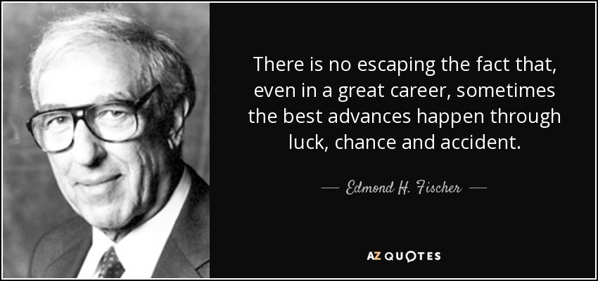 There is no escaping the fact that, even in a great career, sometimes the best advances happen through luck, chance and accident. - Edmond H. Fischer