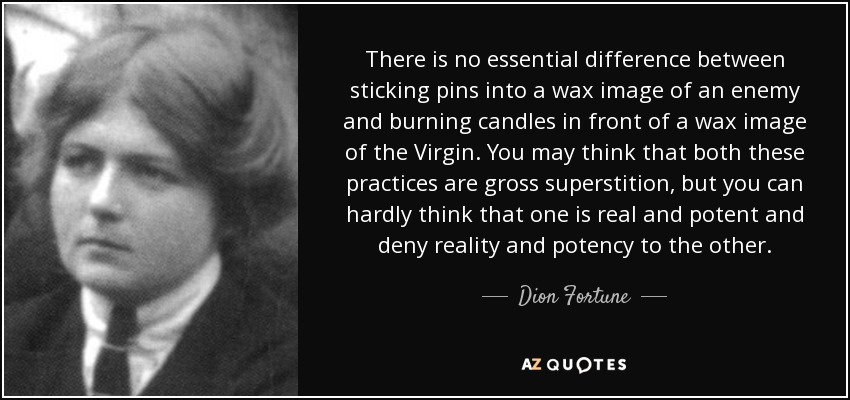 There is no essential difference between sticking pins into a wax image of an enemy and burning candles in front of a wax image of the Virgin. You may think that both these practices are gross superstition, but you can hardly think that one is real and potent and deny reality and potency to the other. - Dion Fortune