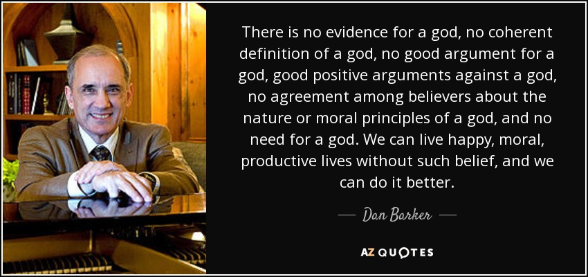 There is no evidence for a god, no coherent definition of a god, no good argument for a god, good positive arguments against a god, no agreement among believers about the nature or moral principles of a god, and no need for a god. We can live happy, moral, productive lives without such belief, and we can do it better. - Dan Barker