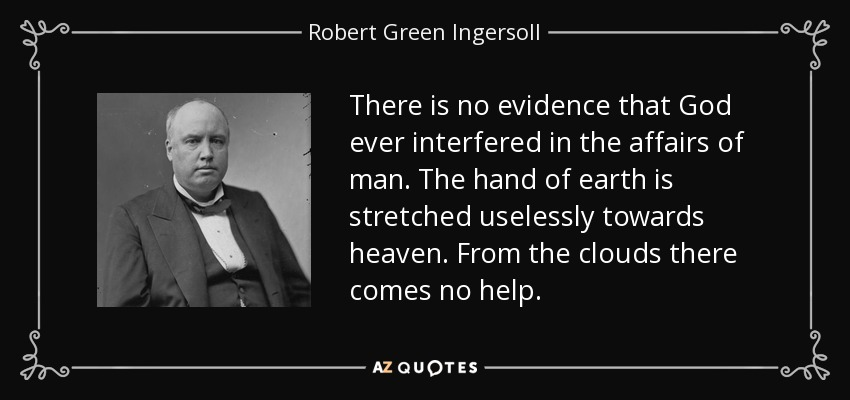 There is no evidence that God ever interfered in the affairs of man. The hand of earth is stretched uselessly towards heaven. From the clouds there comes no help. - Robert Green Ingersoll