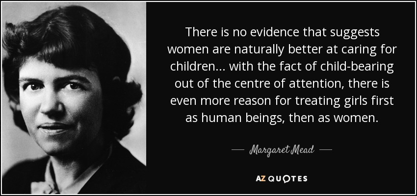 There is no evidence that suggests women are naturally better at caring for children... with the fact of child-bearing out of the centre of attention, there is even more reason for treating girls first as human beings, then as women. - Margaret Mead