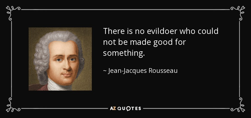 There is no evildoer who could not be made good for something. - Jean-Jacques Rousseau