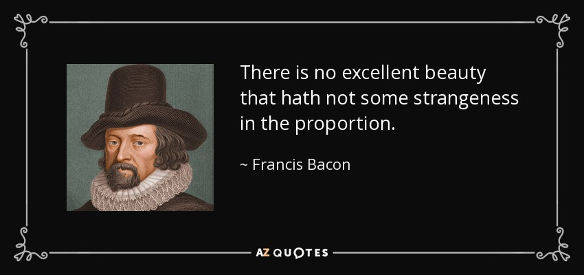 There is no excellent beauty that hath not some strangeness in the proportion. - Francis Bacon