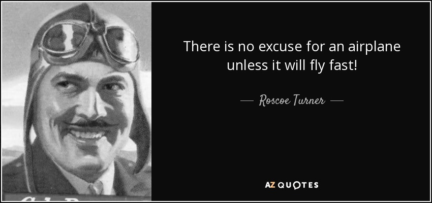 There is no excuse for an airplane unless it will fly fast! - Roscoe Turner