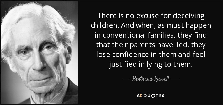 There is no excuse for deceiving children. And when, as must happen in conventional families, they find that their parents have lied, they lose confidence in them and feel justified in lying to them. - Bertrand Russell