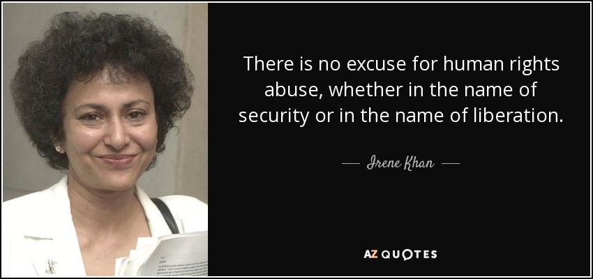 There is no excuse for human rights abuse, whether in the name of security or in the name of liberation. - Irene Khan
