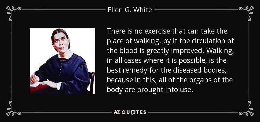 There is no exercise that can take the place of walking. by it the circulation of the blood is greatly improved. Walking, in all cases where it is possible, is the best remedy for the diseased bodies, because in this, all of the organs of the body are brought into use. - Ellen G. White
