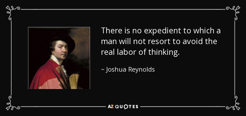 There is no expedient to which a man will not resort to avoid the real labor of thinking. - Joshua Reynolds