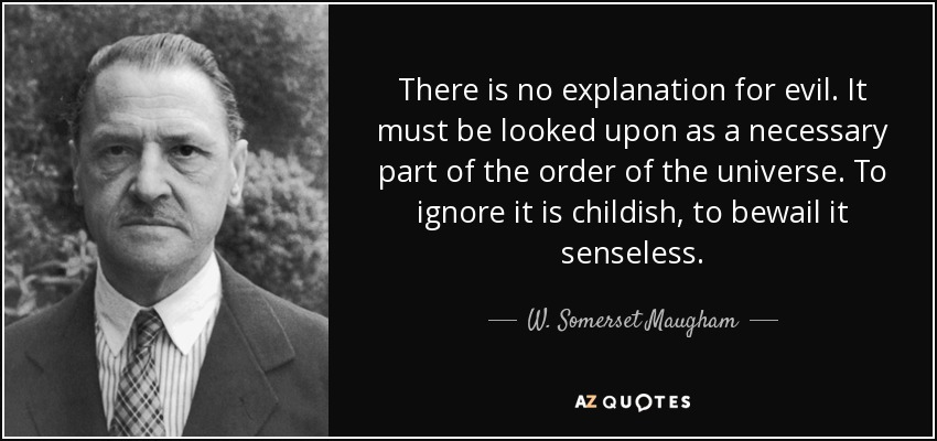 There is no explanation for evil. It must be looked upon as a necessary part of the order of the universe. To ignore it is childish, to bewail it senseless. - W. Somerset Maugham