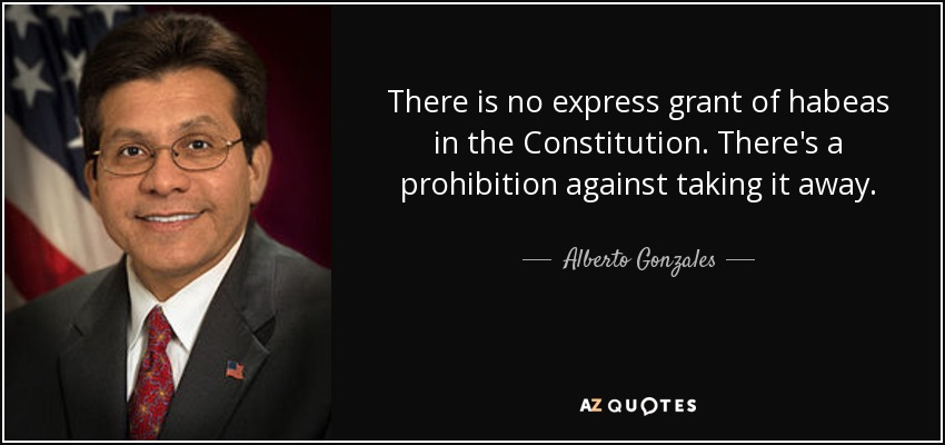 There is no express grant of habeas in the Constitution. There's a prohibition against taking it away. - Alberto Gonzales