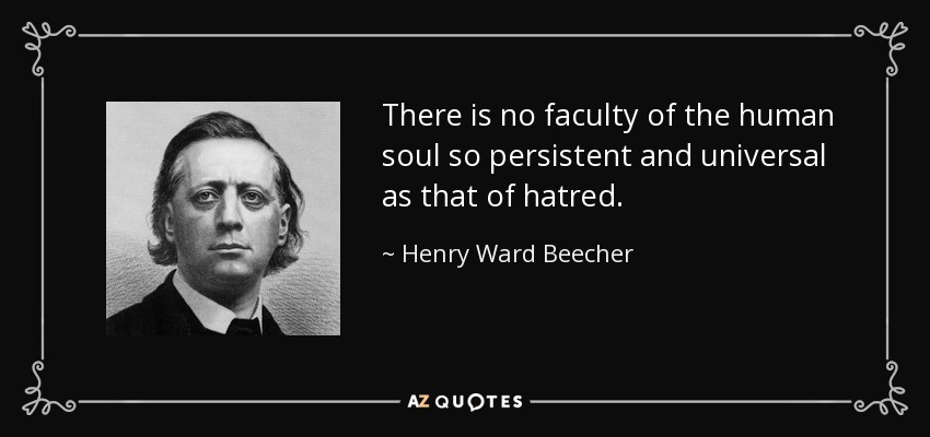 There is no faculty of the human soul so persistent and universal as that of hatred. - Henry Ward Beecher