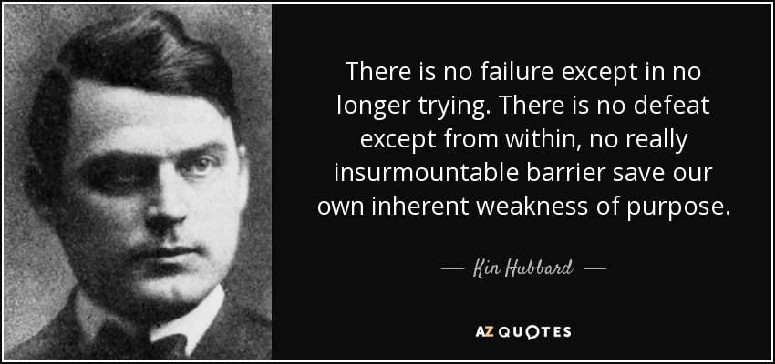 There is no failure except in no longer trying. There is no defeat except from within, no really insurmountable barrier save our own inherent weakness of purpose. - Kin Hubbard