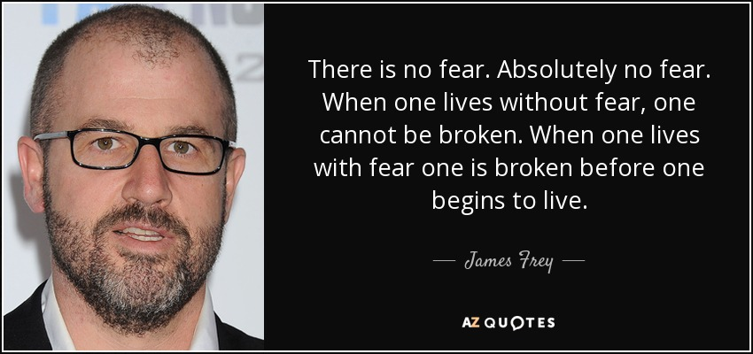 There is no fear. Absolutely no fear. When one lives without fear, one cannot be broken. When one lives with fear one is broken before one begins to live. - James Frey