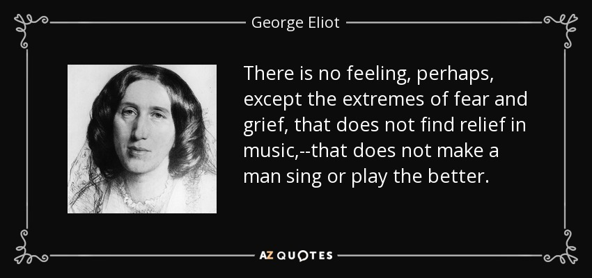 There is no feeling, perhaps, except the extremes of fear and grief, that does not find relief in music,--that does not make a man sing or play the better. - George Eliot