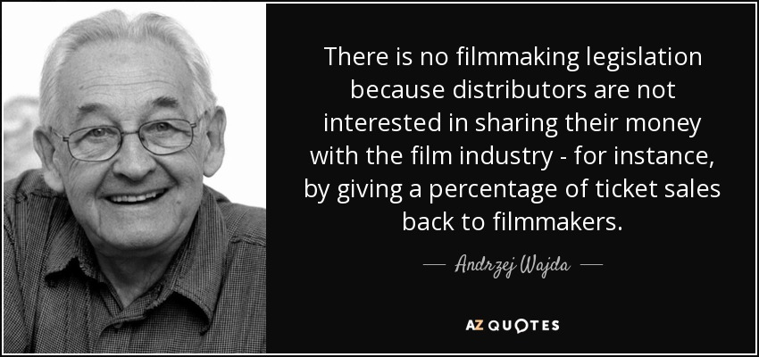 There is no filmmaking legislation because distributors are not interested in sharing their money with the film industry - for instance, by giving a percentage of ticket sales back to filmmakers. - Andrzej Wajda